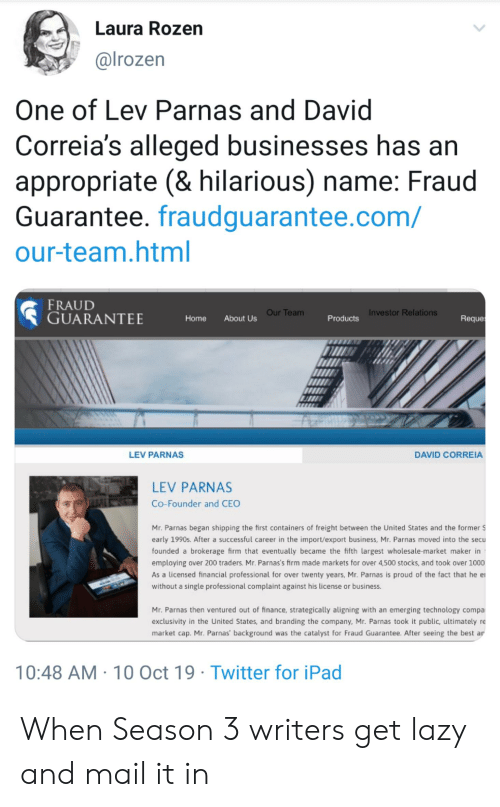 Finance, Ipad, and Lazy: Laura Rozen  @lrozen  One of Lev Parnas and David  Correia's alleged businesses has an  appropriate (& hilarious) name: Fraud  Guarantee. fraudguarantee.com/  our-team.html  FRAUD  GUARANTEE  Our Team  Investor Relations  Reque  About Us  Home  Products  DAVID CORREIA  LEV PARNAS  LEV PARNAS  Co-Founder and CEO  Mr. Parnas began shipping the first containers of freight between the United States and the former $  early 1990s. After a successful career in the import/export business, Mr. Parnas moved into the secu  founded a brokerage firm that eventually became the fifth largest wholesale-market maker in  employing over 200 traders. Mr. Parnas's firm made markets for over 4,500 stocks, and took over 1000  As a licensed financial professional for over twenty years, Mr. Parnas is proud of the fact that he e  without a single professional complaint against his license or business.  Mr. Parnas then ventured out of finance, strategically aligning with an emerging technology compa  exclusivity in the United States, and branding the company, Mr. Parnas took it public, ultimately re  market cap. Mr. Parnas' background was the catalyst for Fraud Guarantee. After seeing the best ar  10:48 AM 10 Oct 19 Twitter for iPad When Season 3 writers get lazy and mail it in