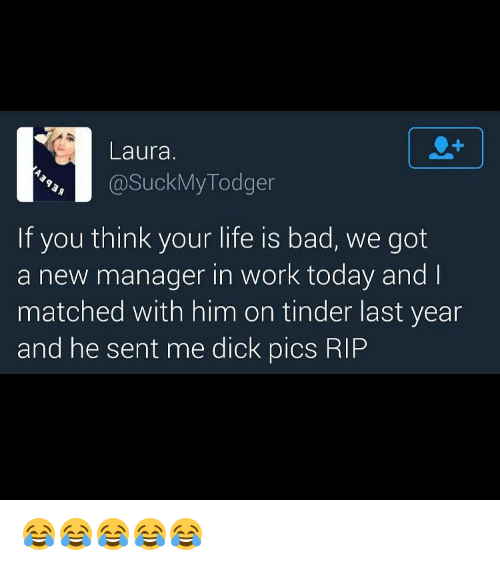 Bad, Dick Pics, and Dicks: Laura.  @Suck My Todger  If you think your life is bad, we got  a new manager in work today and  matched with him on tinder last year  and he sent me dick pics RIP 😂😂😂😂😂