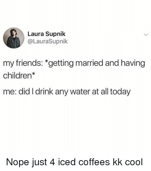 Children, Friends, and Cool: Laura Supnik  @LauraSupnik  my friends: *getting married and having  children  me: did I drink any water at all today Nope just 4 iced coffees kk cool