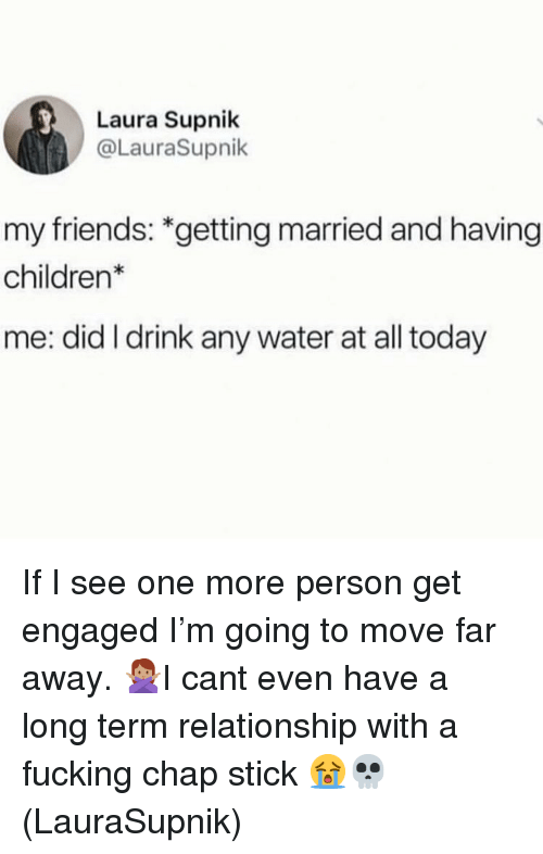 Long Term Relationship: Laura Supnik  @LauraSupnik  my friends: *getting married and having  children*  me: did I drink any water at all today If I see one more person get engaged I'm going to move far away. 🙅🏽‍♀️I cant even have a long term relationship with a fucking chap stick 😭💀(LauraSupnik)