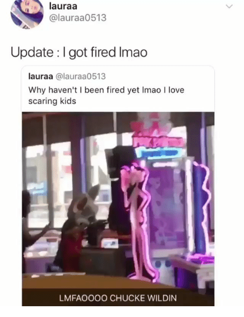 Love, Memes, and Kids: lauraa  @lauraa0513  Update : I got fired Imao  lauraa @lauraa0513  Why haven't I been fired yet Imao I love  scaring kids  LMFAOOOO CHUCKE WILDIN