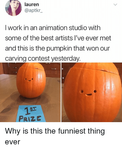 Memes, Work, and Best: lauren  @aptkr  I work in an animation studio with  some of the best artists l've ever met  and this is the pumpkin that won our  carving contest yesterday.  1ST  PRIZE Why is this the funniest thing ever