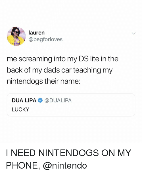 nintendogs: lauren  @begforloves  me screaming into my DS lite in the  back of my dads car teaching my  nintendogs their name:  DUA LIPA@DUALIPA  LUCKY I NEED NINTENDOGS ON MY PHONE, @nintendo