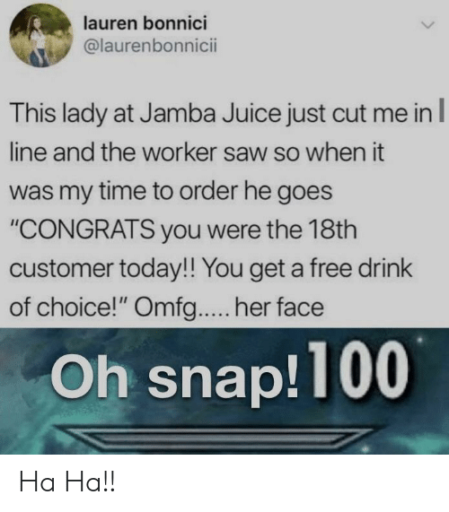 "omfg: lauren bonnici  @laurenbonnicii  This lady at Jamba Juice just cut me inl  line and the worker saw so when it  was my time to order he goes  ""CONGRATS you were the 18th  customer today!! You get a free drink  of choice!"" Omfg.... her face  Oh snap!100 Ha Ha!!"
