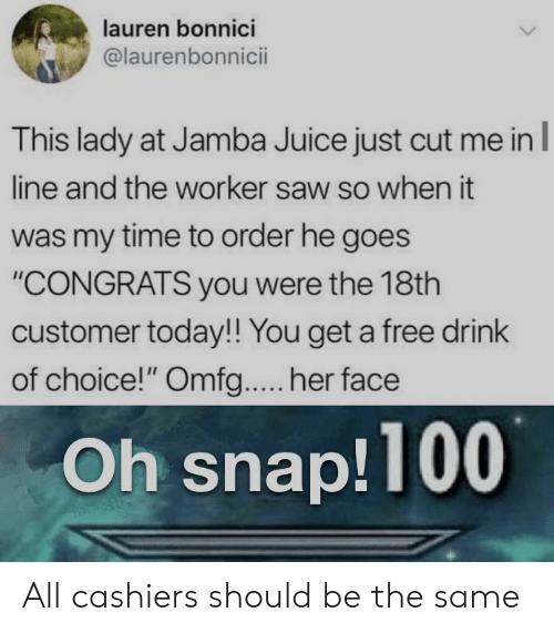 "omfg: lauren bonnici  @laurenbonnicii  This lady at Jamba Juice just cut me in  line and the worker saw so when it  was my time to order he goes  ""CONGRATS you were the 18th  customer today!! You get a free drink  of choice!"" Omfg.... her face  Oh snap!100 All cashiers should be the same"
