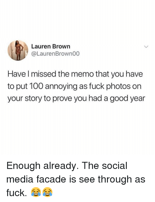 Anaconda, Memes, and Social Media: Lauren Brown  @LaurenBrown00  Have l missed the memo that you have  to put 100 annoying as fuck photos on  your story to prove you had a good year Enough already. The social media facade is see through as fuck. 😂😂