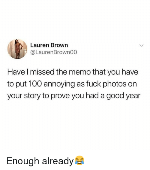 Anaconda, Fuck, and Good: Lauren Brown  @LaurenBrown00  Have l missed the memo that you have  to put 100 annoying as fuck photos on  your story to prove you had a good year Enough already😂