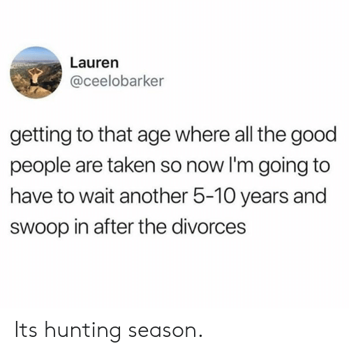 Dank, Taken, and Hunting: Lauren  @ceelobarker  getting to that age where all the good  people are taken so now I'm going to  have to wait another 5-10 years and  sWoop in after the divorces Its hunting season.