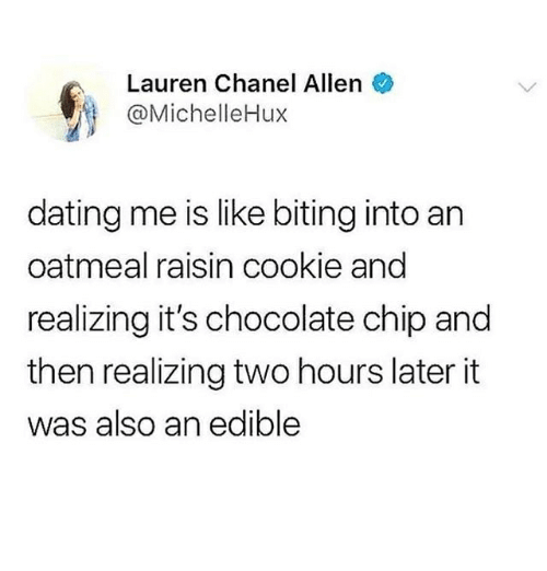 Dating, Memes, and Chanel: Lauren Chanel Allen  @MichelleHux  dating me is like biting into an  oatmeal raisin cookie and  realizing it's chocolate chip and  then realizing two hours later it  was also an edible