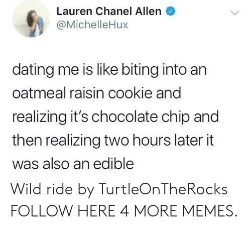 Ridings: Lauren Chanel Allen  @MichelleHux  dating me is like biting into an  oatmeal raisin cookie and  realizing it's chocolate chip and  then realizing two hours later it  was also an edible Wild ride by TurtleOnTheRocks FOLLOW HERE 4 MORE MEMES.