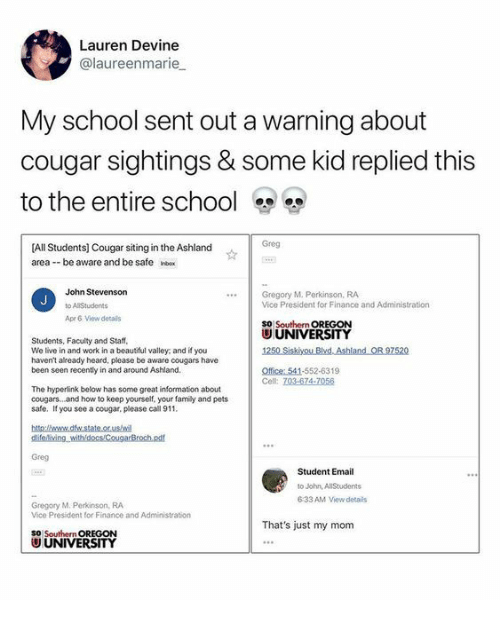 Family, Finance, and School: Lauren Devine  @laureenmarie  My school sent out a warning about  cougar sightings & some kid replied this  to the entire school  Greg  [All Students] Cougar siting in the Ashland  area -be aware and be safe nbex  John Stevenson  Gregory M. Perkinson, RA  Vice President for Finance and Administration  SO Southern OREGON  UUNIVERSITY  Ape 6 View details  Students, Faculty and Staf  We live in and work in a beautful valley and if you  haven't already heard, please be aware cougars have  been seen recently in and around Ashland.  Office: 541-552-6319  The hyperlink below has some great information about  cougars...and how to keep yourself, your family and pets  safe. If you see a cougar, please call 911  Greg  Student Email  to John, AllStudents  633 AM View detais  Gregory M. Perkinson, RA  Vice President for Finance and Administration  That's just my mom  SO Southern OREGON  U UNIVERSITY