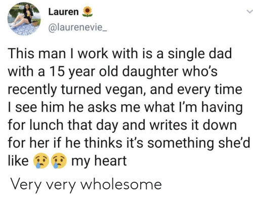 Dad, Vegan, and Work: Lauren  @laurenevie  This man I work with is a single dad  with a 15 year old daughter who's  recently turned vegan, and every time  I see him he asks me what I'm having  for lunch that day and writes it down  for her if he thinks it's something she'd  my heart  like Very very wholesome