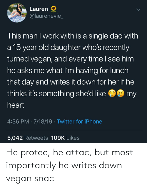 Dad, Iphone, and Twitter: Lauren  @laurenevie  This man I work with is a single dad with  a 15 year old daughter who's recently  turned vegan, and every time I see him  he asks me what I'm having for lunch  that day and writes it down for her if he  @my  thinks it's something she'd like  heart  4:36 PM 7/18/19 Twitter for iPhone  5,042 Retweets 109K Likes He protec, he attac, but most importantly he writes down vegan snac