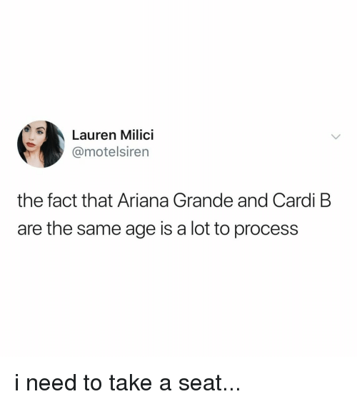 Take A Seat: Lauren Milici  @motelsiren  the fact that Ariana Grande and Cardi B  are the same age is a lot to process i need to take a seat...