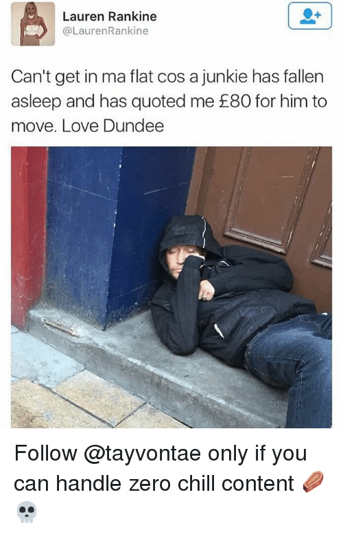 Chill, Love, and Zero: Lauren Rankine  @LaurenRankine  Can't get in ma flat cos a junkie has fallern  asleep and has quoted me £80 for him to  move. Love Dundee Follow @tayvontae only if you can handle zero chill content ⚰️💀