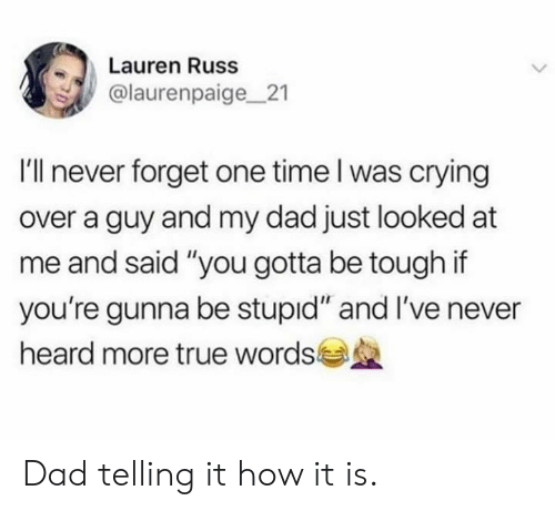 "Crying, Dad, and Dank: Lauren Russ  @laurenpaige21  I'll never forget one time l was crying  over a guy and my dad just looked at  me and said ""you gotta be tough if  you're gunna be stupid"" and I've never  heard more true words Dad telling it how it is."