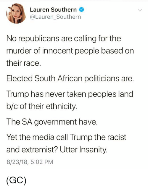 Memes, Taken, and Trump: Lauren Southern  @Lauren_Southern  No republicans are calling for the  murder of innocent people based on  their race.  Elected South African politicians are.  Trump has never taken peoples land  b/c of their ethnicity.  The SA government have.  Yet the media call Trump the racist  and extremist? Utter Insanity.  8/23/18, 5:02 PM (GC)