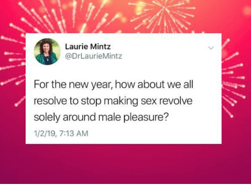 how about we: Laurie Mintz  @DrLaurieMintz  For the new year, how about we all  resolve to stop making sex revolve  solely around male pleasure?  1/2/19, 7:13 AM