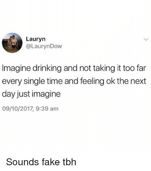 Drinking, Fake, and Tbh: Lauryn  @LaurynDow  Imagine drinking and not taking it too far  every single time and feeling ok the next  day just imagine  09/10/2017, 9:39 am Sounds fake tbh
