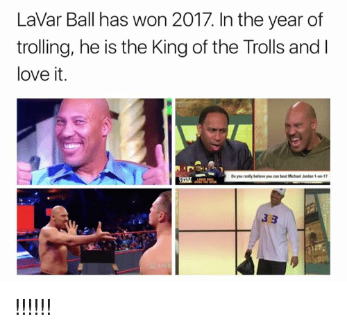 Love, Michael Jordan, and Trolling: LaVar Ball has won 2017. In the year of  trolling, he is the King of the Trolls and  love it.  Do you really believe you can beat Michael Jordan 1-00-1 !!!!!!