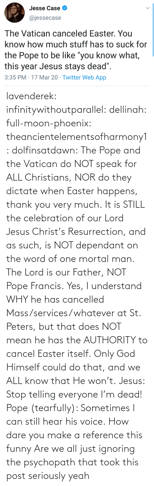 That He: lavenderek: infinitywithoutparallel:  dellinah:  full-moon-phoenix:   theancientelementsofharmony1:  dolfinsatdawn:    The Pope and the Vatican do NOT speak for ALL Christians, NOR do they dictate when Easter happens, thank you very much. It is STILL the celebration of our Lord Jesus Christ's Resurrection, and as such, is NOT dependant on the word of one mortal man. The Lord is our Father, NOT Pope Francis. Yes, I understand WHY he has cancelled Mass/services/whatever at St. Peters, but that does NOT mean he has the AUTHORITY to cancel Easter itself. Only God Himself could do that, and we ALL know that He won't.    Jesus: Stop telling everyone I'm dead! Pope (tearfully): Sometimes I can still hear his voice.    How dare you make a reference this funny    Are we all just ignoring the psychopath that took this post seriously     yeah