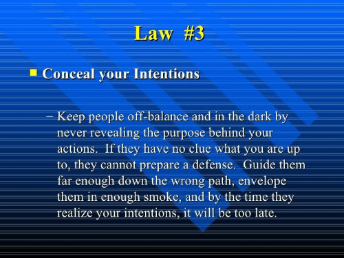 Time, Never, and Dark: Law #3  Conceal your Intentions  Keep people off-balance and in the dark by  never revealing the purpose behind your  actions. If they have no clue what you are up  to, they cannot prepare a defense. Guide them  far enough down the wrong path, envelope  them in enough smoke, and by the time they  realize your intentions, it will be too late.