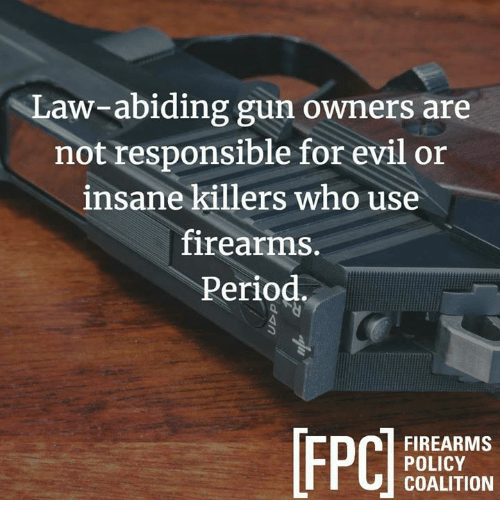 Memes, Period, and Evil: Law-abiding gun owners are  not responsible for evil or  insane killers who use  firearms.  Period  FIREARMS  POLICY  COALITION