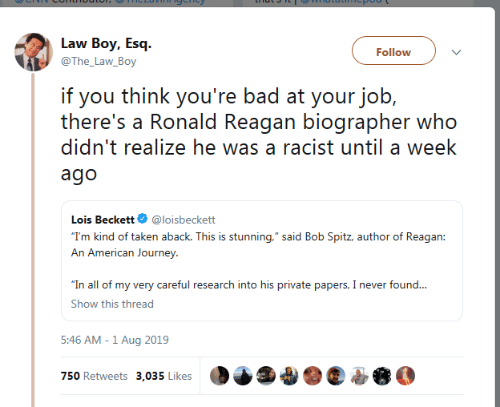 """Ronald Reagan: Law Boy, Esq  Follow  @The_Law_Boy  if you think you're bad at your job,  there's a Ronald Reagan biographer who  didn't realize he was a racist until a week  ago  Lois Beckett  @loisbeckett  """"T'm kind of taken aback. This is stunning,"""" said Bob Spitz, author of Reagan:  An American Journey  """"In all of my very careful research into his private papers, I never found...  Show this thread  5:46 AM -1 Aug 2019  750 Retweets 3,035 Likes"""