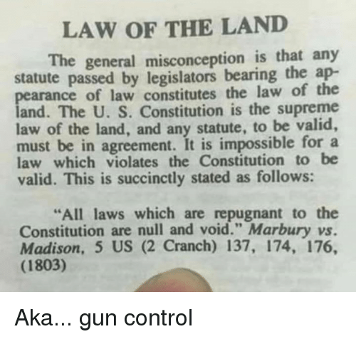 "Memes, Supreme, and Control: LAW OF THE LAND  The general misconception is that any  statute passed by legislators bearing the ap-  pearance of law constitutes the law of the  land. The U. S. Constitution is the supreme  law of the land, and any statute, to be valid,  must be in agreement. It is impossible for a  law which violates the Constitution to be  valid. This is succinctly stated as follows:  All laws which are repugnant to the  Constitution are null and void."" Marbury vs.  Madison, 5 US (2 Cranch) 137, 174, 176,  (1803) Aka... gun control"