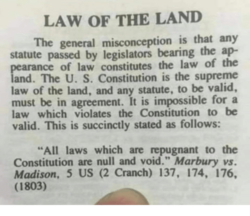 """Memes, Supreme, and Constitution: LAW OF THE LAND  The general misconception is that any  statute passed by legislators bearing the ap-  pearance of law constitutes the law of the  and. The U. S. Constitution is the supreme  law of the land, and any statute, to be valid,  must be in agreement. It is impossible for a  law which violates the Constitution to be  valid. This is succinctly stated as follows:  All laws which are repugnant to the  Constitution are null and void."""" Marbury vs.  Madison, 5 US (2 Cranch) 137, 174, 176,  (1803)"""