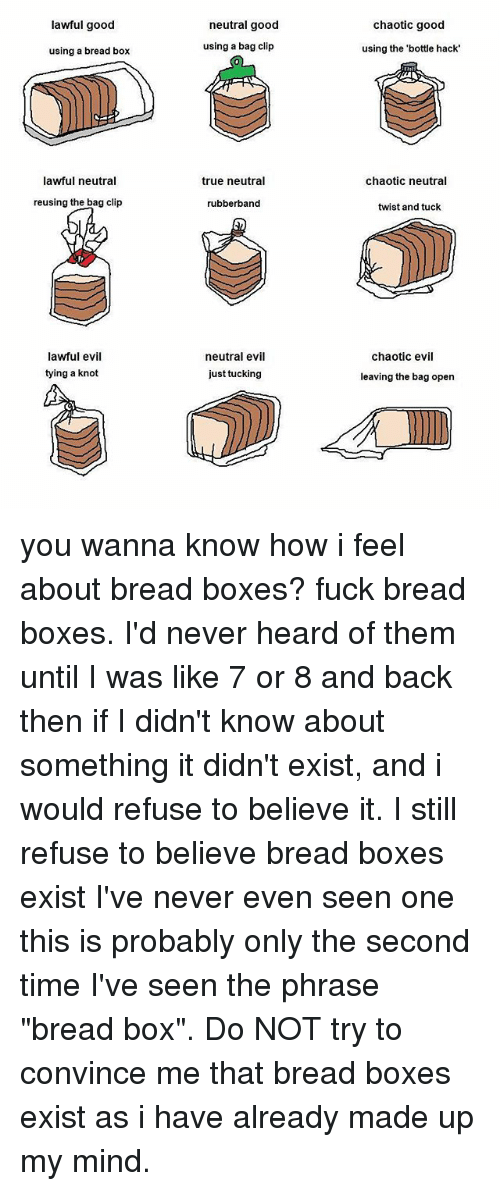 "Knotting: lawful good  neutral good  chaotic good  using a bread box  using a bag clip  using the 'bottle hack  lawful neutral  true neutral  chaotic neutral  reusing the bag clip  rubberband  twist and tuck  lawful evil  tying a knot  neutral evil  just tucking  chaotic evil  leaving the bag open you wanna know how i feel about bread boxes? fuck bread boxes. I'd never heard of them until I was like 7 or 8 and back then if I didn't know about something it didn't exist, and i would refuse to believe it. I still refuse to believe bread boxes exist I've never even seen one this is probably only the second time I've seen the phrase ""bread box"". Do NOT try to convince me that bread boxes exist as i have already made up my mind."