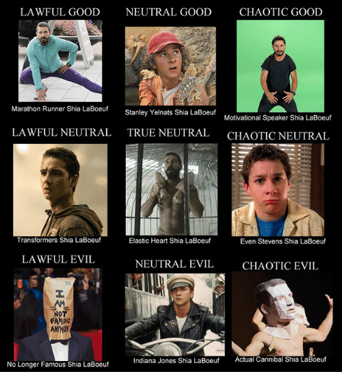 Transformers, True, and Good: LAWFUL GOOD  NEUTRAL GOODCHAOTIC GOOD  Marathon Runner Shia LaBoeuf  Stanley Yelnats Shia LaBoeuf  Motivational Speaker Shia LaBoeuf  LAWFUL NEUTRAL  TRUE NEUTRAL  CHAOTIC NEUTRAL  Transformers Shia LaBoeuf  Elastic Heart Shia LaBoeuf  Even Stevens Shia LaBoeuf  LAWFUL EVIL  NEUTRAL EVIL  CHAOTIC EVIL  NOT  Indiana Jones Shia LaBoeuf  Actual Cannibal Shia LaBoeuf  No Longer Famous Shia LaBoeuf