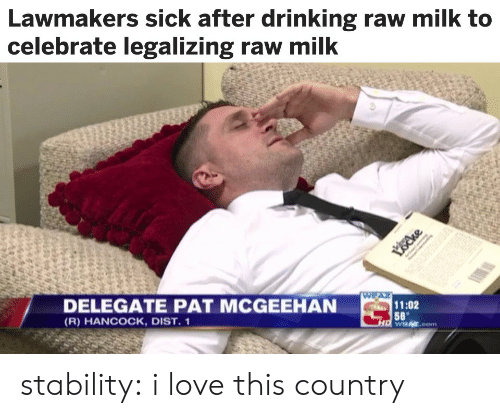 Drinking, Love, and Tumblr: Lawmakers sick after drinking raw milk to  celebrate legalizing raw mil  DELEGATE PAT MCGEEHAN  (R) HANCOCK, DIST. 1  11:02  58 stability:  i love this country