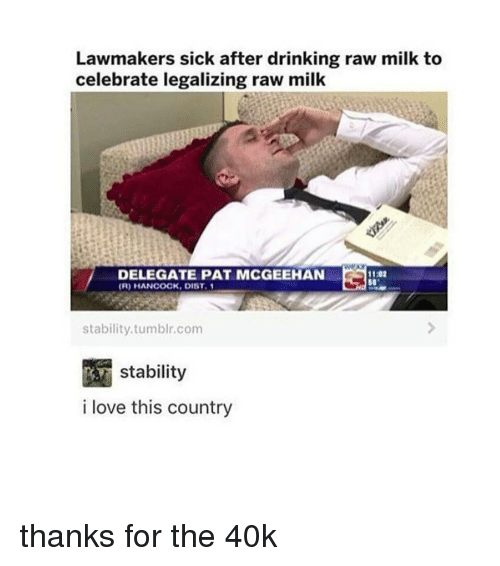 Memes, Sick, and Celebrated: Lawmakers sick after drinking raw milk to  celebrate legalizing raw milk  DELEGATE PAT MCGEEHAN  1102  (R) HANCOCK, DIST. 1  stability tumblr, com  Stability  i love this country thanks for the 40k