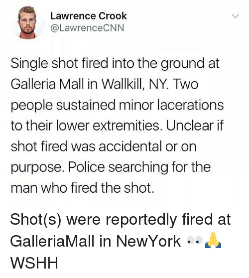 Shot Fired: Lawrence Crook  @LawrenceCNN  Single shot fired into the ground at  Galleria Mall in Wallkill, NY. Two  people sustained minor lacerations  to their lower extremities, Unclear if  shot fired was accidental or on  purpose. Police searching for the  man who fired the shot. Shot(s) were reportedly fired at GalleriaMall in NewYork 👀🙏 WSHH
