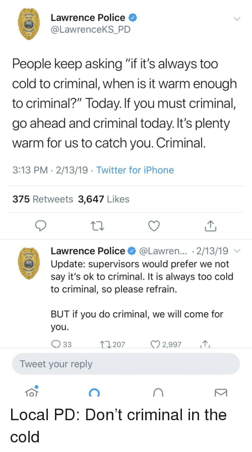 """Iphone, Police, and Twitter: Lawrence Police  LawrenceKS_PD  KS  People keep asking """"it it's always too  cold to criminal, when is it warm enough  to criminal?"""" Today. If you must criminal  go ahead and criminal today. It's plenty  warm for us to catch you. Criminal  3:13 PM 2/13/19 Twitter for iPhone  375 Retweets 3,647 Likes  Lawrence Police @Lawren... 2/13/19  Update: supervisors would prefer we not  say it's ok to criminal. It is always too cold  to criminal, so please refrain  KS  BUT IT you do criminal, We Will come fo  you.  207  2,997  Tweet your reply Local PD: Don't criminal in the cold"""