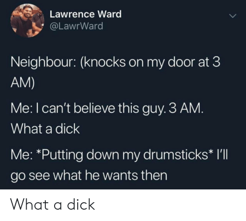 Dick, Down, and Believe: Lawrence Ward  @LawrWard  Neighbour: (knocks on my door at 3  AM)  Me: I can't believe this guy. 3 AM.  What a dick  Me: *Putting down my drumsticks* I'll  go see what he wants then What a dick