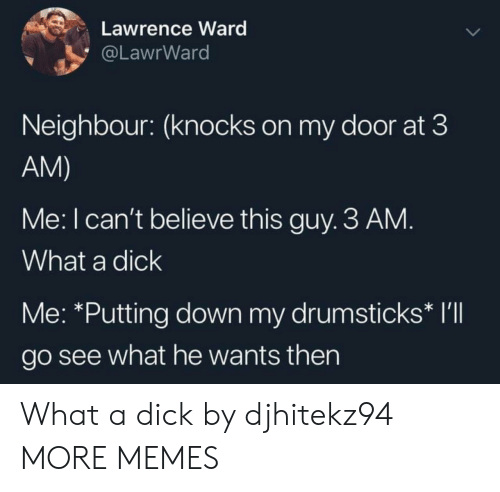 Dank, Memes, and Target: Lawrence Ward  @LawrWard  Neighbour: (knocks on my door at 3  AM)  Me: I can't believe this guy. 3 AM.  What a dick  Me: *Putting down my drumsticks* I'll  go see what he wants then What a dick by djhitekz94 MORE MEMES