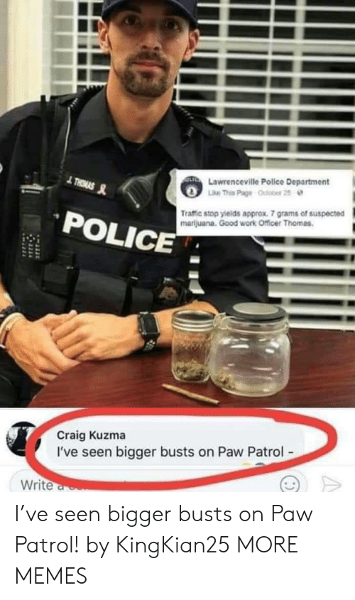 "Dank, Memes, and Police: Lawrenceville Police Department  ke This Page  ""deter 25  POLICE  Traffic stop yields approx. 7 grams of suspected  marijuana. Good work Officer Thomas  Craig Kuzma  I've seen bigger busts on Paw Patrol  Write I've seen bigger busts on Paw Patrol! by KingKian25 MORE MEMES"