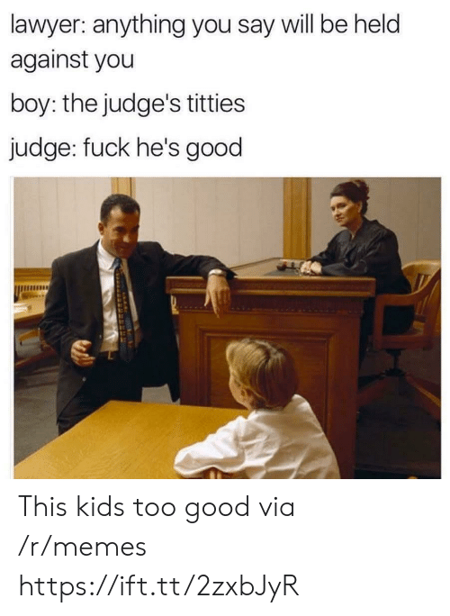 Lawyer, Memes, and Titties: lawyer: anything you say will be held  against you  boy: the judge's titties  judge: fuck he's good This kids too good via /r/memes https://ift.tt/2zxbJyR
