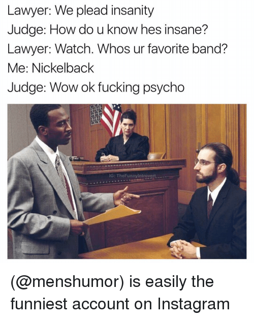 Nickelback: Lawyer: We plead insanity  Judge: How do u know hes insane?  Lawyer: Watch. Whos ur favorite band?  Me: Nickelback  Judge: Wow ok fucking psycho  IG: The Funnyintrovert (@menshumor) is easily the funniest account on Instagram