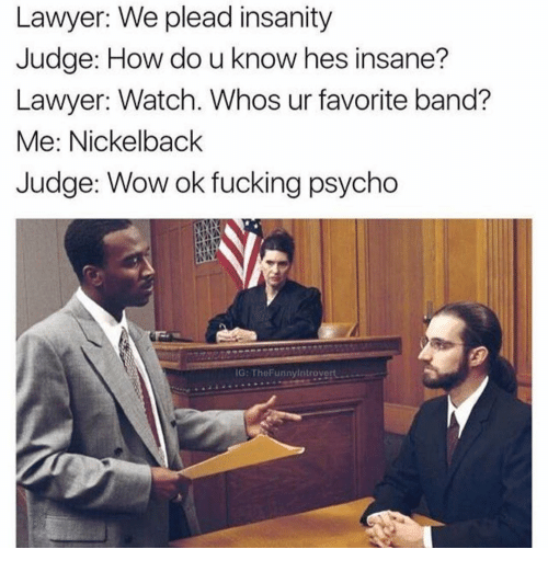 Nickelback: Lawyer: We plead insanity  Judge: How do u know hes insane?  Lawyer: Watch. Whos ur favorite band?  Me: Nickelback  Judge: Wow ok fucking psycho  IG: Tht Funny Introvert