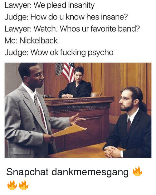 Nickelback: Lawyer: We plead insanity  Judge: How do u know hes insane?  Lawyer: Watch. Whos ur favorite band?  Me: Nickelback  Judge: Wow ok fucking psycho  IG: ThoFunnylntrovert Snapchat dankmemesgang 🔥🔥🔥