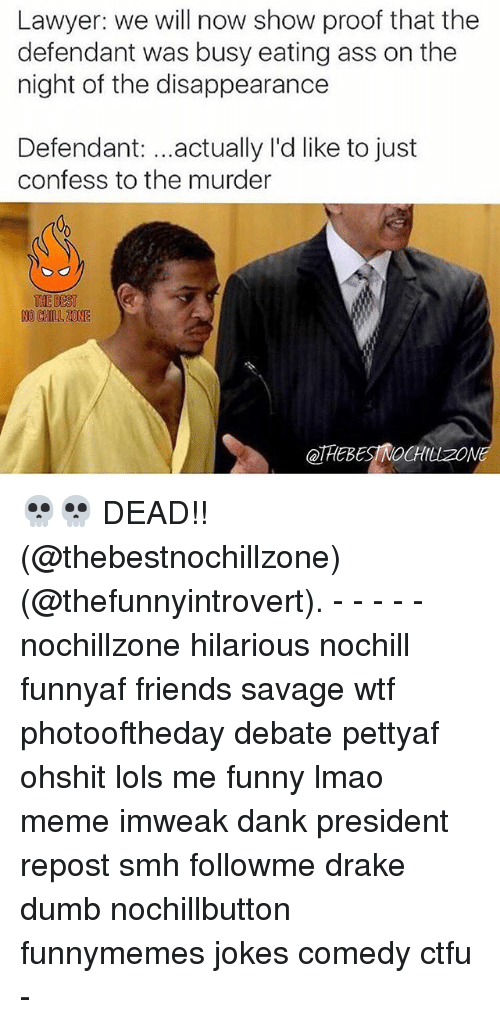 No Chill Zone: Lawyer: we will now show proof that the  defendant was busy eating ass on the  night of the disappearance  Defendant  actually I'd like to just  confess to the murder  THE BEST  NO CHILL ZONE  QTAEBESTNOCHILLZON 💀💀 DEAD!! (@thebestnochillzone) (@thefunnyintrovert). - - - - - nochillzone hilarious nochill funnyaf friends savage wtf photooftheday debate pettyaf ohshit lols me funny lmao meme imweak dank president repost smh followme drake dumb nochillbutton funnymemes jokes comedy ctfu -