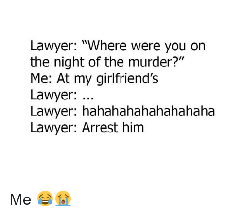 """Lawyer, Memes, and Murder: Lawyer: """"Where were you on  the night of the murder?""""  Me: At my girlfriend'Ss  Lawyer:  Lawyer: hahahahahahahahaha  Lawyer: Arrest him Me 😂😭"""