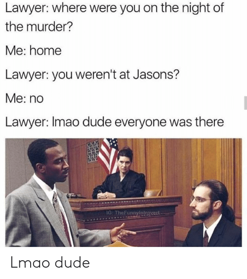 Dude, Lawyer, and Lmao: Lawyer: where were you on the night of  the murder?  Me: home  Lawyer: you weren't at Jasons?  Me: no  Lawyer: Imao dude everyone was there  G: TheFunnyintrovert Lmao dude