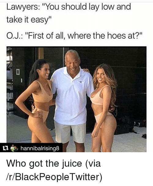"Blackpeopletwitter, Hoes, and Juice: Lawyers: ""You should lay low and  take it easy""  O.J.: ""First of all, where the hoes at?""  t1, hannibalrising8 <p>Who got the juice (via /r/BlackPeopleTwitter)</p>"