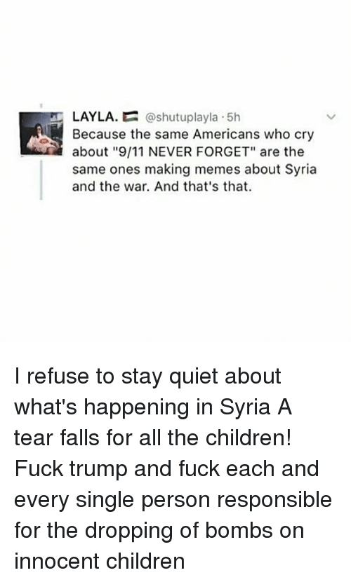 """layla: LAYLA.  @shutuplayla 5h  Because the same Americans who cry  about """"9/11 NEVER FORGET"""" are the  same ones making memes about Syria  and the war. And that's that. I refuse to stay quiet about what's happening in Syria A tear falls for all the children! Fuck trump and fuck each and every single person responsible for the dropping of bombs on innocent children"""