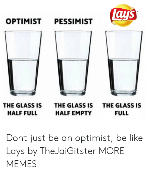 Be Like, Dank, and Lay's: lay's  OPTIMIST PESSIMIST  THE GLASS IS  THE GLASS IS  THE GLASS IS  HALF FULL  HALF EMPTY  FULL Dont just be an optimist, be like Lays by TheJaiGitster MORE MEMES