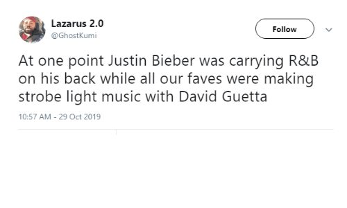 oct: Lazarus 2.0  Follow  @GhostKumi  At one point Justin Bieber was carrying R&B  on his back while all our faves were making  strobe light music with David Guetta  10:57 AM - 29 Oct 2019